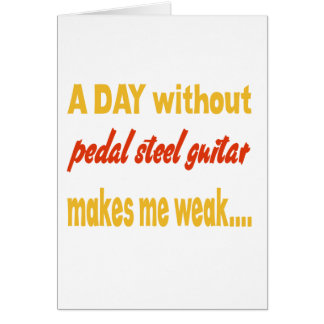 A day without pedal steel guitar makes me weak greeting card