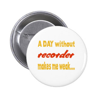 A day without recorder makes me weak pinback buttons