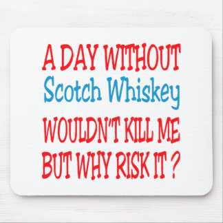 A day without Scotch Whiskey wouldn't kill me but Mouse Pad