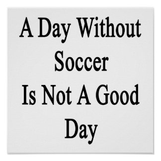 A Day Without Soccer Is Not A Good Day Print