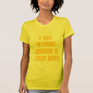 A day without Sunshine is called Night! Shirts