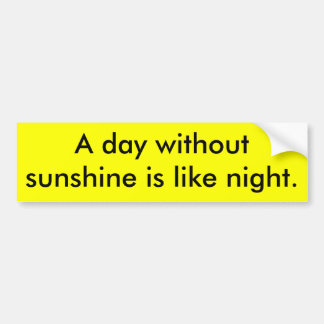 A day without sunshine is like night. bumper sticker