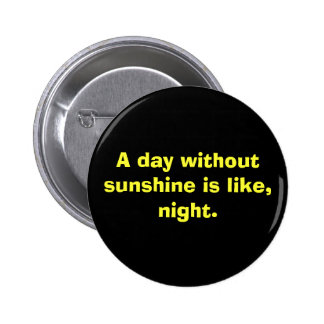 A day without sunshine is like, night. pinback button