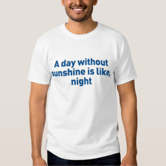 A day without sunshine is like, night tee shirt