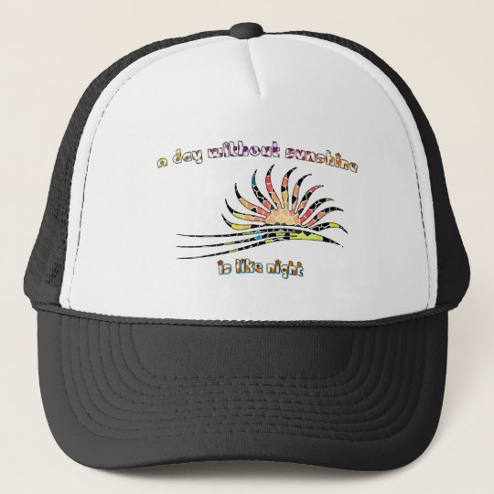 A day without sunshine is like night. trucker hat