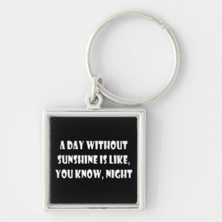 A Day Without Sunshine Is Like, You Know, Night Keychain