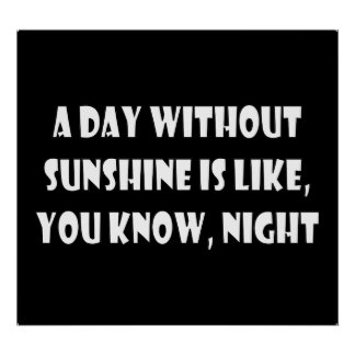 A Day Without Sunshine Is Like You Know Night Posters