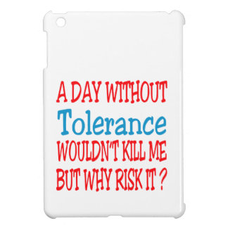 A day without Tolerance wouldn't kill me but why r iPad Mini Case
