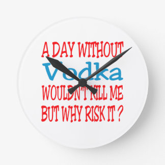 A day without Vodka wouldn't kill me but why risk Round Wall Clocks