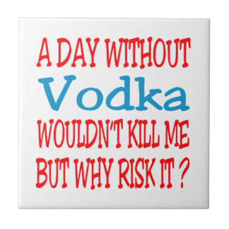 A day without Vodka wouldn't kill me but why risk Tiles