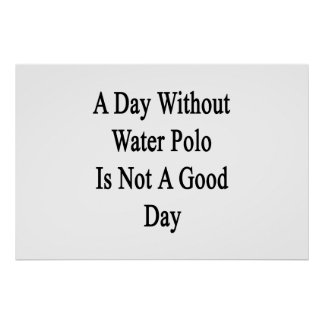 A Day Without Water Polo Is Not A Good Day Posters