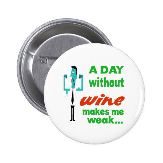 A day without wine make me weak.. pinback button