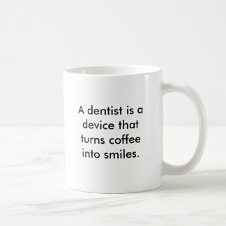 A dentist is a device that turns coffee into smile classic white coffee mug