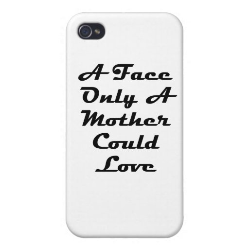 A Face Only A Mother Could Love iPhone 4 Cases