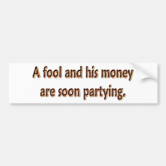 A Fool And His Money Are Soon Partying Bumper Sticker