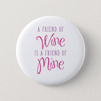 A Friend Of Wine Is A Friend Of Mine Button