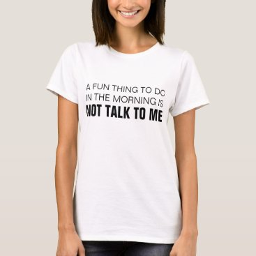 JaxCatz A FUN THING TO DO IN THE MORNING IS NOT TALK TO ME T-Shirt