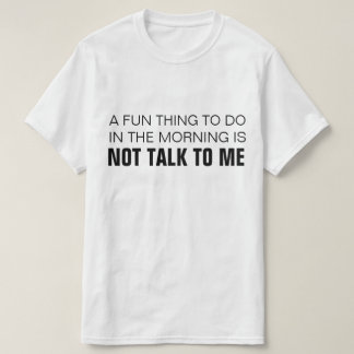 A FUN THING TO DO IN THE MORNING IS NOT TALK TO ME TEE SHIRT
