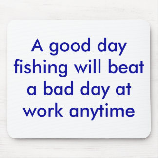 A good day fishing will beat a bad day at work ... mouse pad