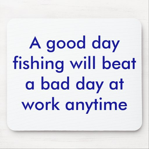 A good day fishing will beat a bad day at work for Is today a good day to go fishing