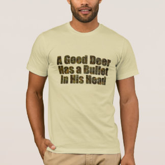 A good deer has a bullet in his head T-Shirt