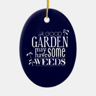 A Good Garden May Have Some Weeds Ceramic Ornament