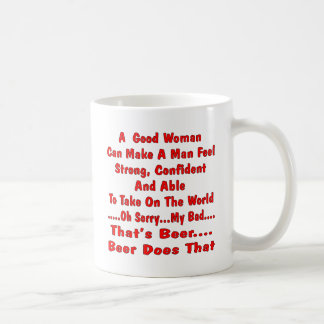 A Good Woman Can Make A man Feel No Beer Does That Coffee Mug