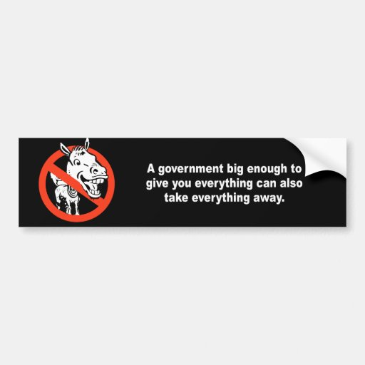 A government big enough to give you everything car bumper sticker