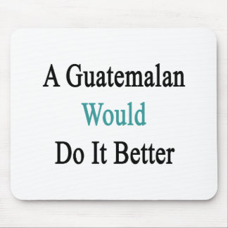 A Guatemalan Would Do It Better Mouse Pad