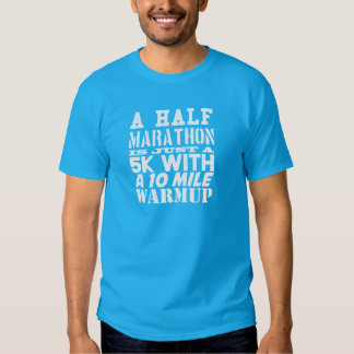 A half marathon is just a 5k with a 10 mile warmup shirts