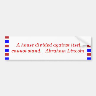 A house divided against itself cannot stand. ... bumper sticker
