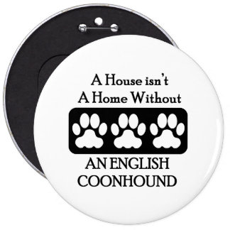 A House Isn't A Home Without An English Coonhound 6 Inch Round Button