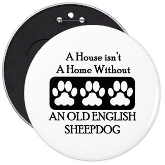 A House Isn't A Home Without Old English Sheepdog 6 Inch Round Button
