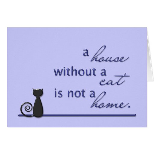 A house without a cat is not a home. greeting cards