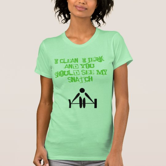 a, I CLEAN, I JERK AND YOU SHOULD SEE MY SNATCH! T-Shirt