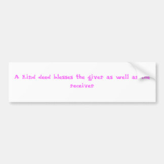 A kind deed blesses the giver as well as the re... bumper sticker
