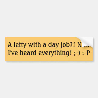 A lefty with a day job?! Now I've heard everyth... Bumper Sticker