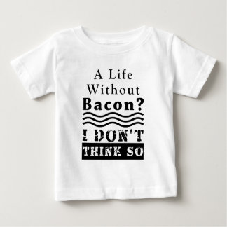 A Life without Bacon? I DON'T THINK SO Baby T-Shirt
