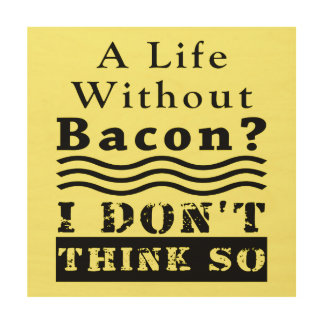 A Life without Bacon? I DON'T THINK SO Wood Print