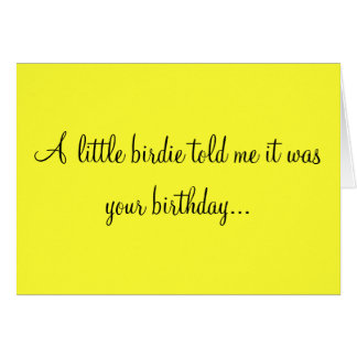 A LITTLE BIRDIE TOLD ME IT WAS YOUR BIRTHDAY GREETING CARD