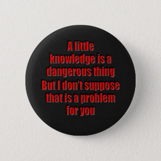 A little knowledge is a dangerous thing pinback button