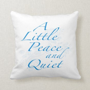"""""""a Little Peace And Quiet"""" Throw Pillow by RWdesigning at Zazzle"""