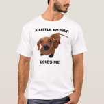 A LITTLE WEINER LOVES ME!!!! T-Shirt