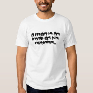 A man is as loyal as his options.. tee shirt