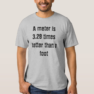 A meter is 3.28 times better than a foot tee shirt