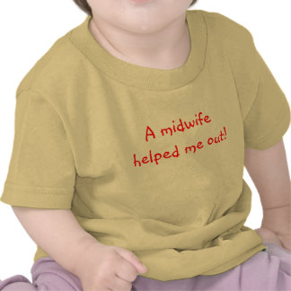 A midwife helped me out tee shirts