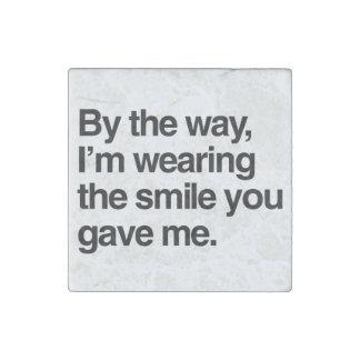 A propósito, estoy llevando la sonrisa que usted imán de piedra