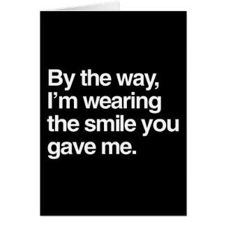 A propósito, estoy llevando la sonrisa que usted felicitación