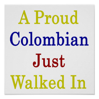 A Proud Colombian Just Walked In Posters