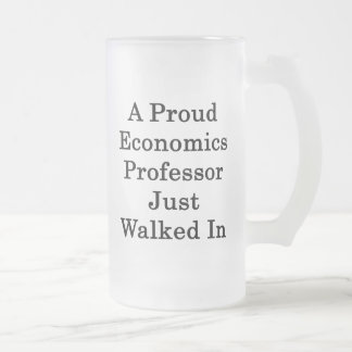 A Proud Economics Professor Just Walked In 16 Oz Frosted Glass Beer Mug